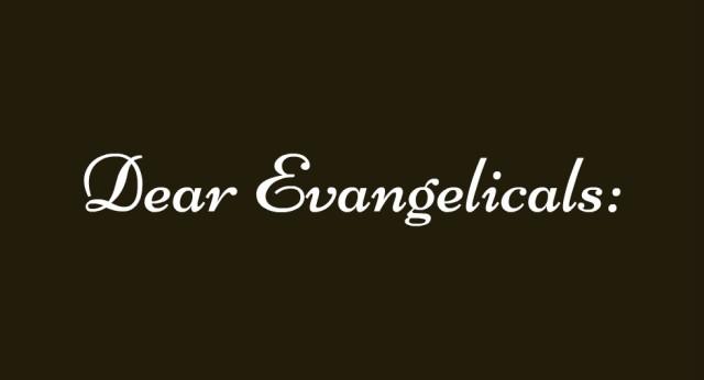 Dear Evangelicals