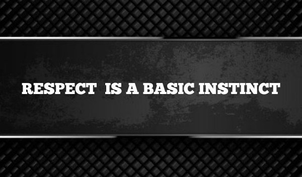 RESPECT IS A BASIC INSTINCT